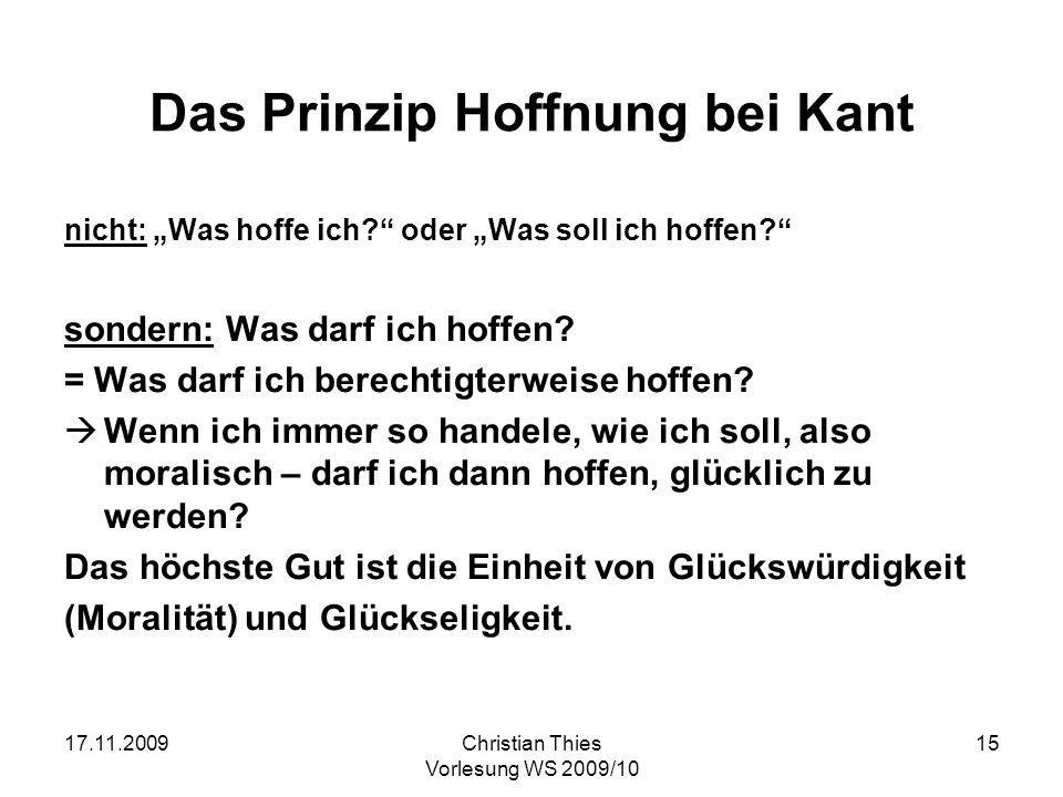 17.11.2009Christian Thies Vorlesung WS 2009/10 15 Das Prinzip Hoffnung bei Kant nicht: Was hoffe ich? oder Was soll ich hoffen? sondern: Was darf ich