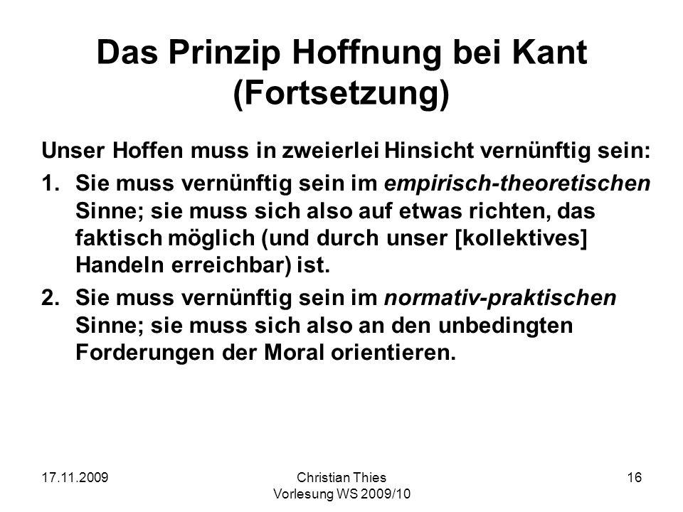 17.11.2009Christian Thies Vorlesung WS 2009/10 16 Das Prinzip Hoffnung bei Kant (Fortsetzung) Unser Hoffen muss in zweierlei Hinsicht vernünftig sein: