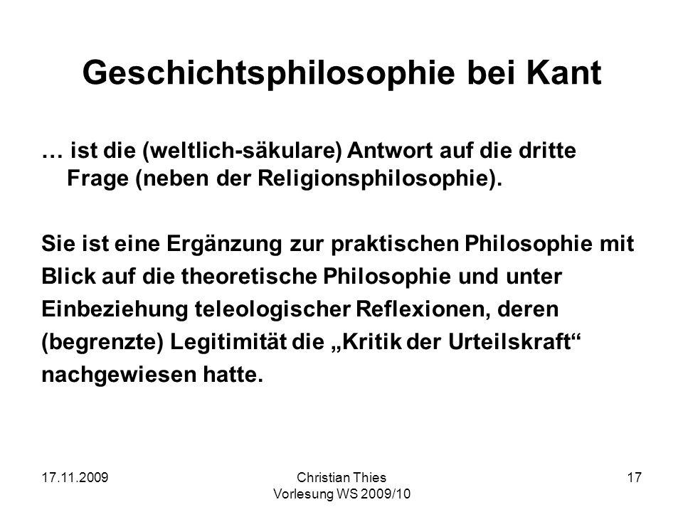 17.11.2009Christian Thies Vorlesung WS 2009/10 17 Geschichtsphilosophie bei Kant … ist die (weltlich-säkulare) Antwort auf die dritte Frage (neben der