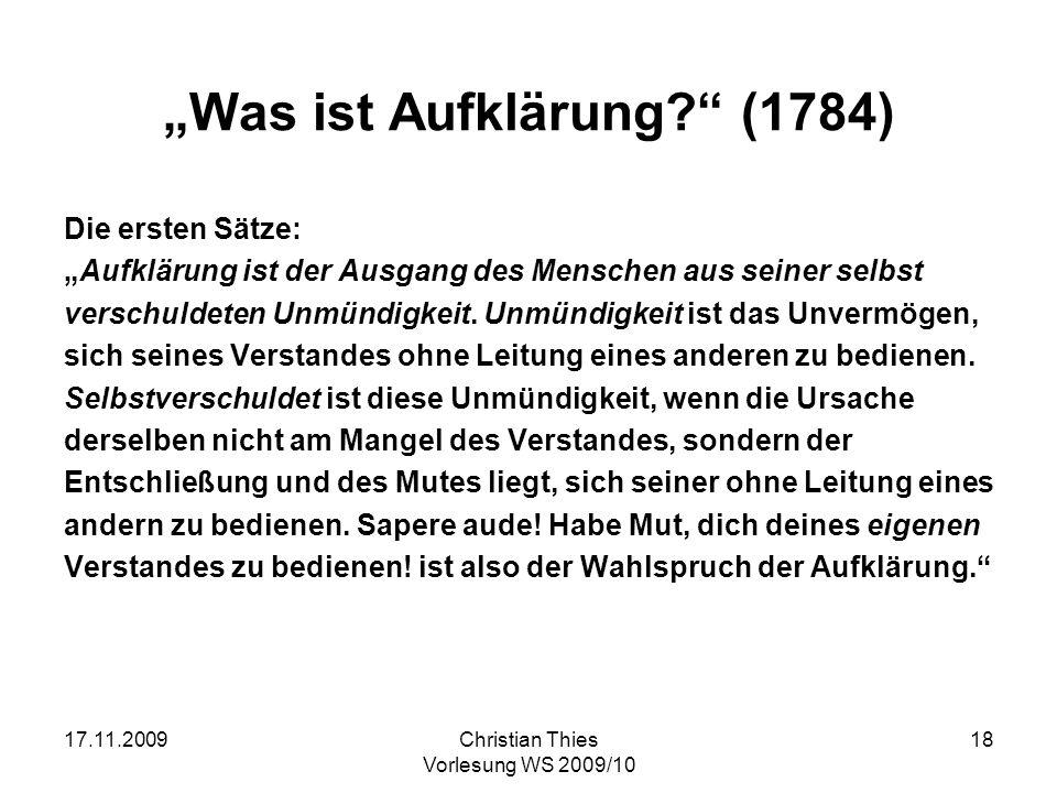 17.11.2009Christian Thies Vorlesung WS 2009/10 18 Was ist Aufklärung? (1784) Die ersten Sätze: Aufklärung ist der Ausgang des Menschen aus seiner selb