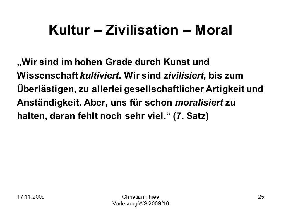 17.11.2009Christian Thies Vorlesung WS 2009/10 25 Kultur – Zivilisation – Moral Wir sind im hohen Grade durch Kunst und Wissenschaft kultiviert. Wir s