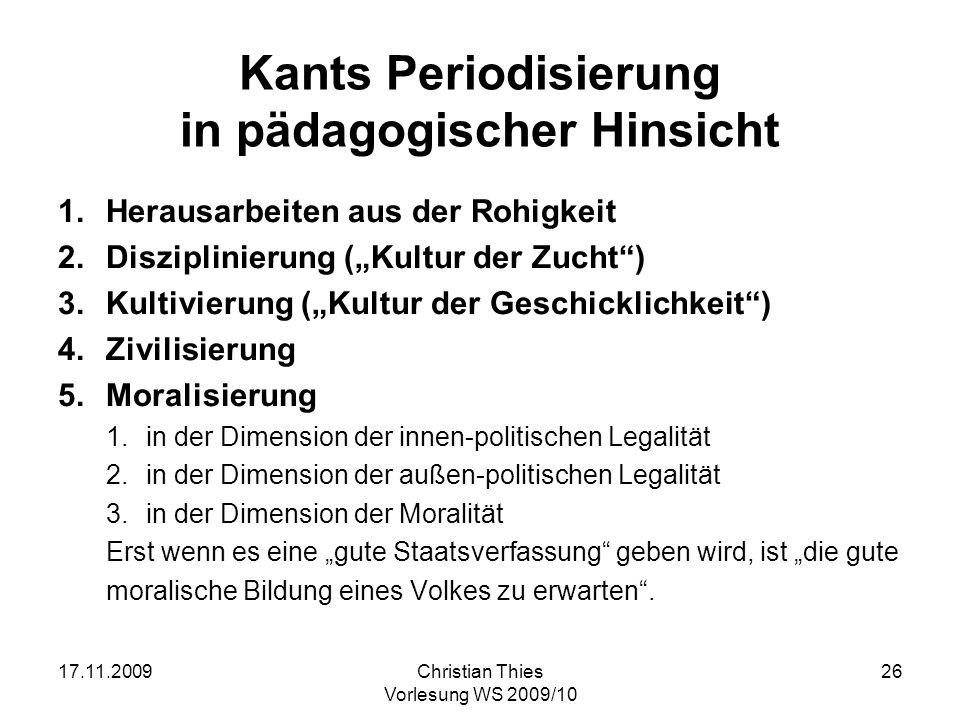 17.11.2009Christian Thies Vorlesung WS 2009/10 26 Kants Periodisierung in pädagogischer Hinsicht 1.Herausarbeiten aus der Rohigkeit 2.Disziplinierung