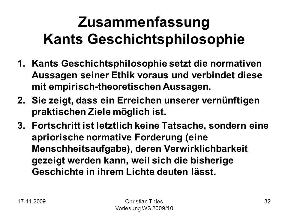 17.11.2009Christian Thies Vorlesung WS 2009/10 32 Zusammenfassung Kants Geschichtsphilosophie 1.Kants Geschichtsphilosophie setzt die normativen Aussa