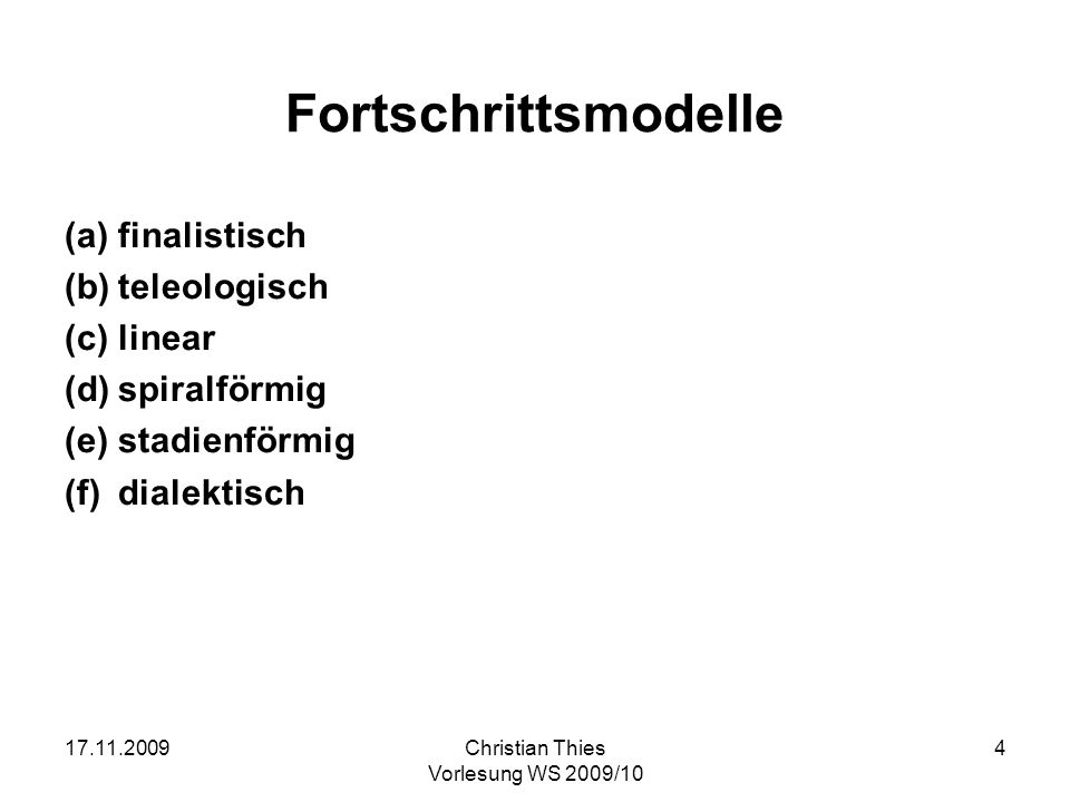17.11.2009Christian Thies Vorlesung WS 2009/10 4 Fortschrittsmodelle (a)finalistisch (b)teleologisch (c)linear (d)spiralförmig (e)stadienförmig (f)dia
