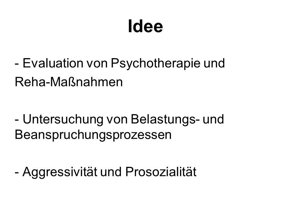Idee - Evaluation von Psychotherapie und Reha-Maßnahmen - Untersuchung von Belastungs- und Beanspruchungsprozessen - Aggressivität und Prosozialität