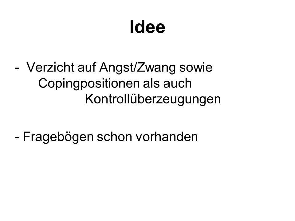 Idee - Verzicht auf Angst/Zwang sowie Copingpositionen als auch Kontrollüberzeugungen - Fragebögen schon vorhanden