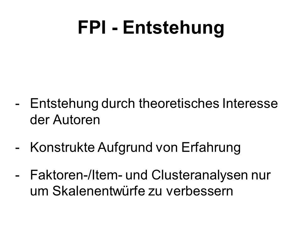 FPI - Entstehung - Entstehung durch theoretisches Interesse der Autoren - Konstrukte Aufgrund von Erfahrung -Faktoren-/Item- und Clusteranalysen nur um Skalenentwürfe zu verbessern