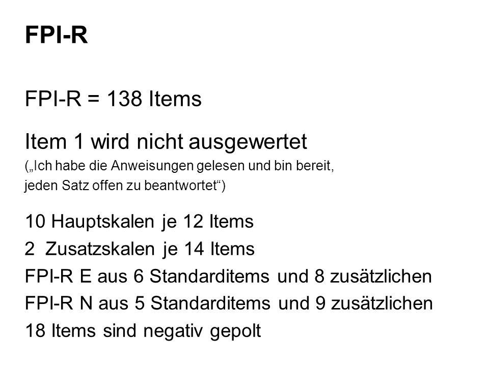 FPI-R FPI-R = 138 Items Item 1 wird nicht ausgewertet (Ich habe die Anweisungen gelesen und bin bereit, jeden Satz offen zu beantwortet) 10 Hauptskalen je 12 Items 2 Zusatzskalen je 14 Items FPI-R E aus 6 Standarditems und 8 zusätzlichen FPI-R N aus 5 Standarditems und 9 zusätzlichen 18 Items sind negativ gepolt