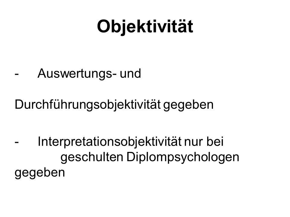 Objektivität - Auswertungs- und Durchführungsobjektivität gegeben - Interpretationsobjektivität nur bei geschulten Diplompsychologen gegeben