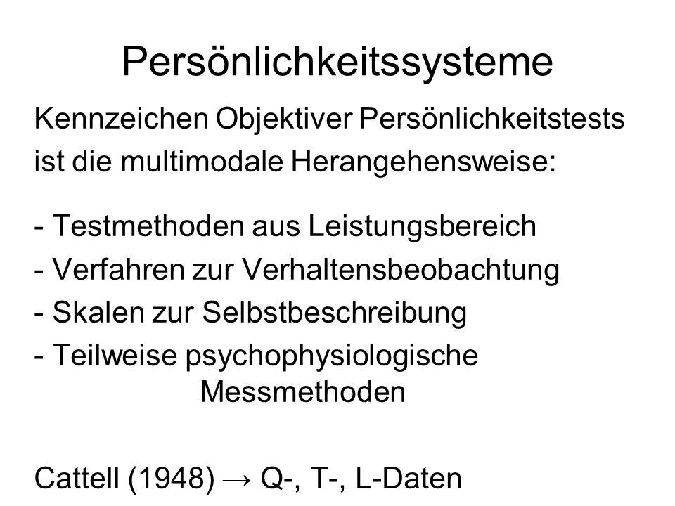 Persönlichkeitssysteme Kennzeichen Objektiver Persönlichkeitstests ist die multimodale Herangehensweise: - Testmethoden aus Leistungsbereich - Verfahren zur Verhaltensbeobachtung - Skalen zur Selbstbeschreibung - Teilweise psychophysiologische Messmethoden Cattell (1948) Q-, T-, L-Daten