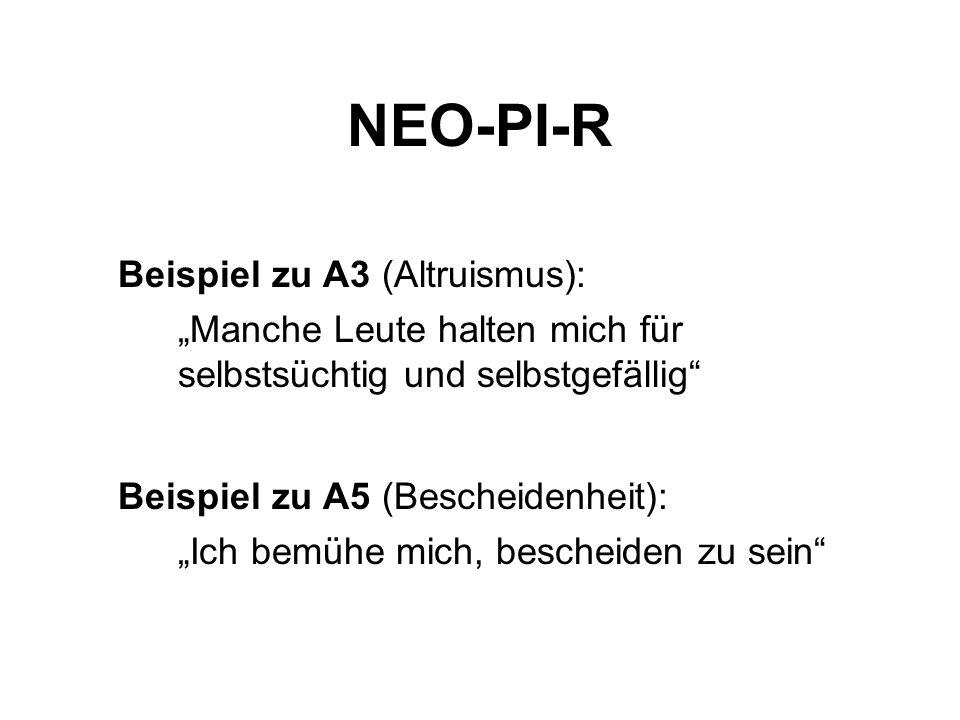 NEO-PI-R Beispiel zu A3 (Altruismus): Manche Leute halten mich für selbstsüchtig und selbstgefällig Beispiel zu A5 (Bescheidenheit): Ich bemühe mich, bescheiden zu sein
