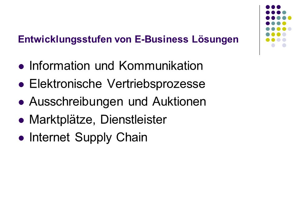 Entwicklungsstufen von E-Business Lösungen Information und Kommunikation Elektronische Vertriebsprozesse Ausschreibungen und Auktionen Marktplätze, Di
