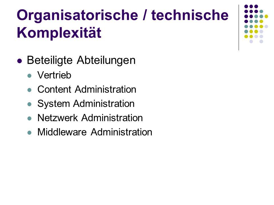 Organisatorische / technische Komplexität Beteiligte Abteilungen Vertrieb Content Administration System Administration Netzwerk Administration Middlew
