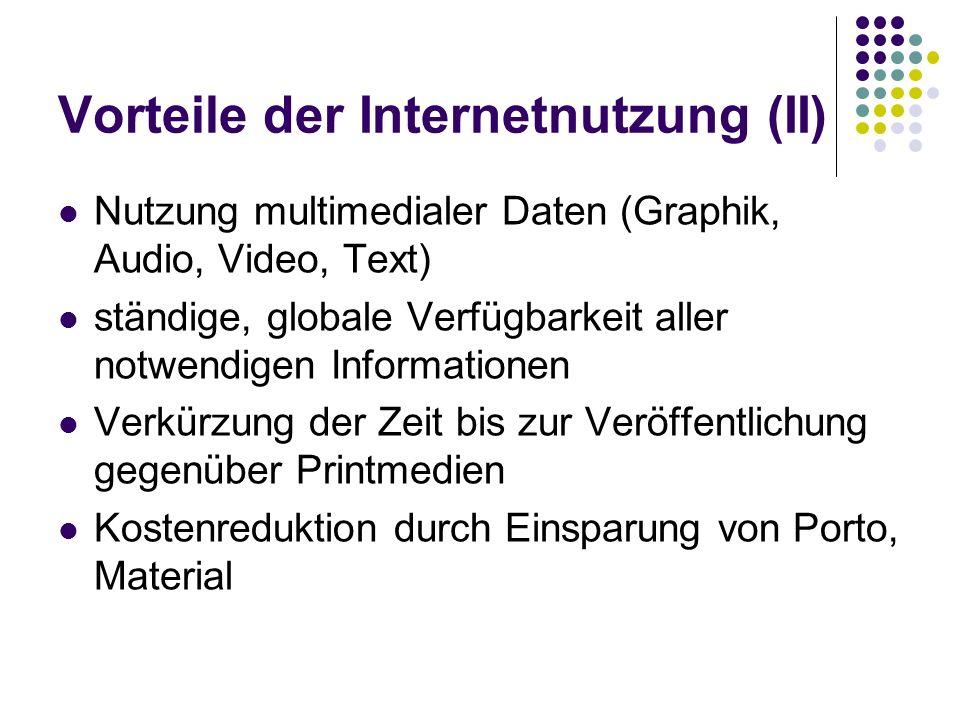 Vorteile der Internetnutzung (II) Nutzung multimedialer Daten (Graphik, Audio, Video, Text) ständige, globale Verfügbarkeit aller notwendigen Informat