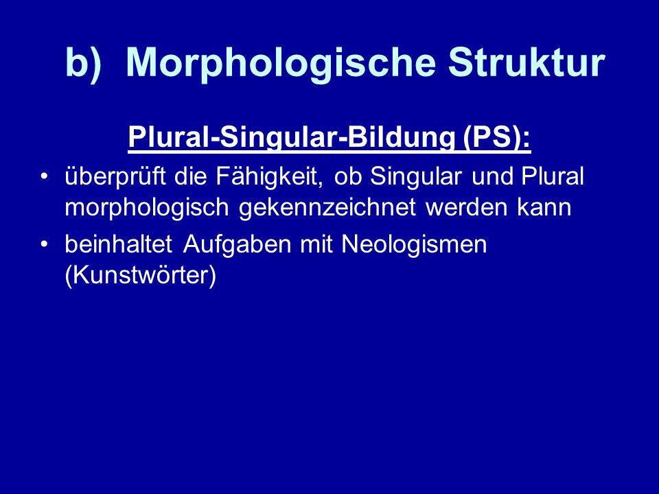 b) Morphologische Struktur Plural-Singular-Bildung (PS): überprüft die Fähigkeit, ob Singular und Plural morphologisch gekennzeichnet werden kann bein