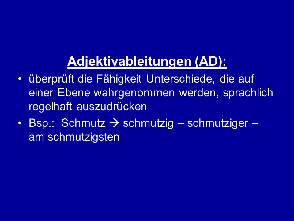 Adjektivableitungen (AD): überprüft die Fähigkeit Unterschiede, die auf einer Ebene wahrgenommen werden, sprachlich regelhaft auszudrücken Bsp.: Schmu