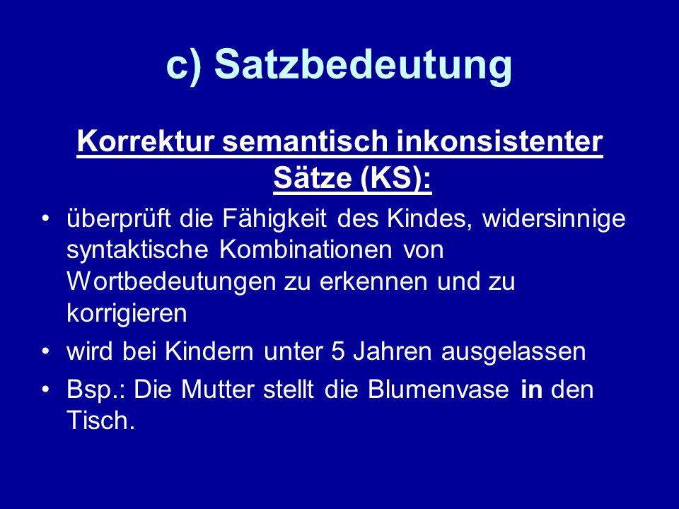 c) Satzbedeutung Korrektur semantisch inkonsistenter Sätze (KS): überprüft die Fähigkeit des Kindes, widersinnige syntaktische Kombinationen von Wortb