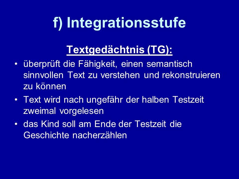 f) Integrationsstufe Textgedächtnis (TG): überprüft die Fähigkeit, einen semantisch sinnvollen Text zu verstehen und rekonstruieren zu können Text wir