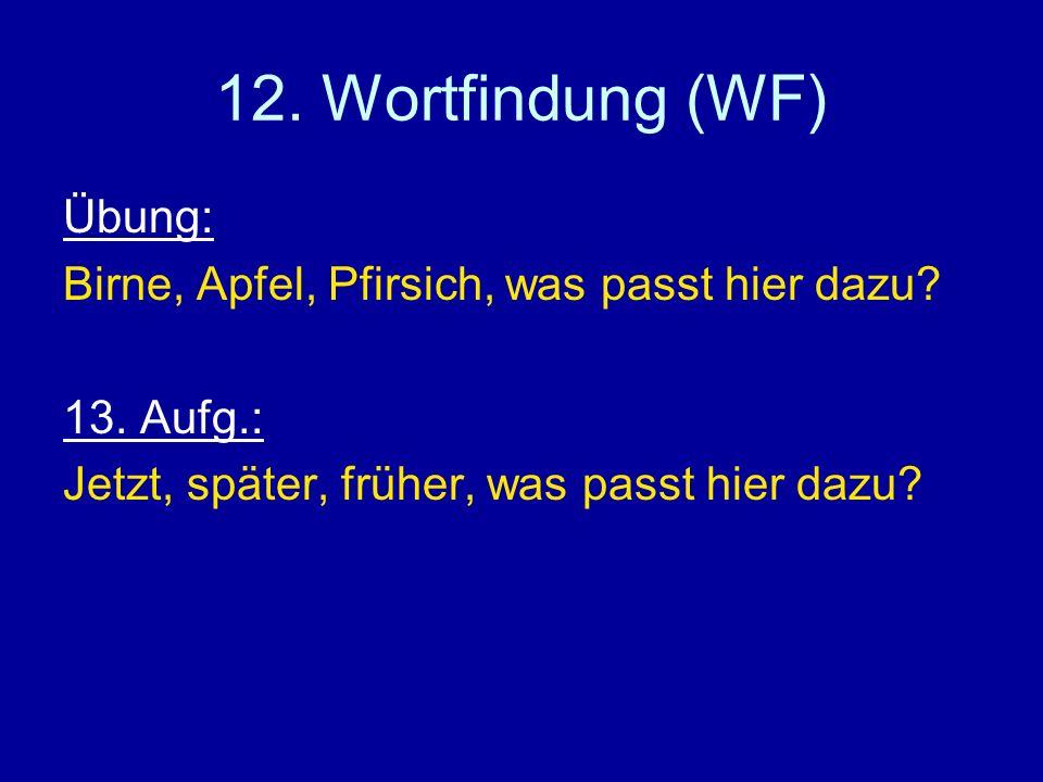 12. Wortfindung (WF) Übung: Birne, Apfel, Pfirsich, was passt hier dazu? 13. Aufg.: Jetzt, später, früher, was passt hier dazu?