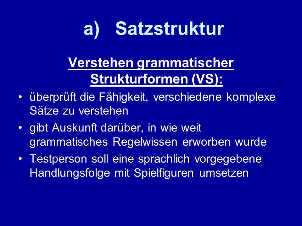a) Satzstruktur Verstehen grammatischer Strukturformen (VS): überprüft die Fähigkeit, verschiedene komplexe Sätze zu verstehen gibt Auskunft darüber,