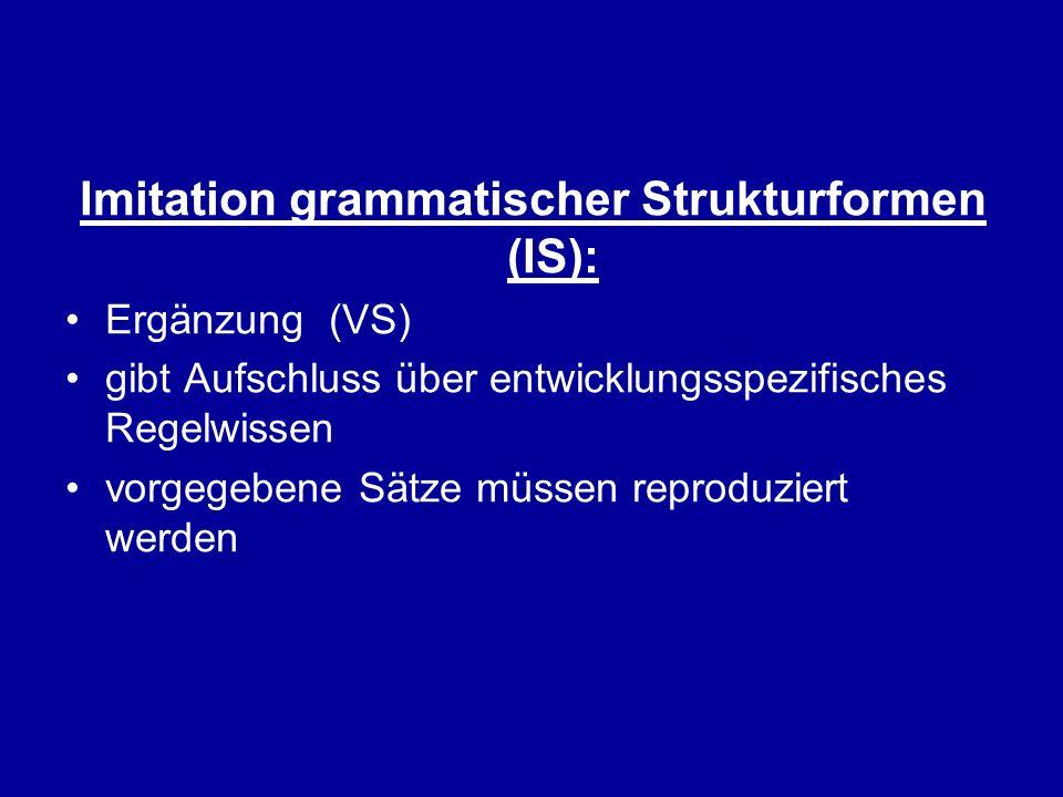 Imitation grammatischer Strukturformen (IS): Ergänzung (VS) gibt Aufschluss über entwicklungsspezifisches Regelwissen vorgegebene Sätze müssen reprodu