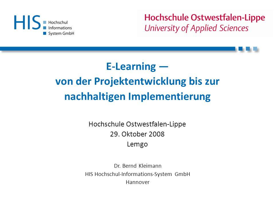 E-Learning von der Projektentwicklung bis zur nachhaltigen Implementierung Hochschule Ostwestfalen-Lippe 29. Oktober 2008 Lemgo Dr. Bernd Kleimann HIS