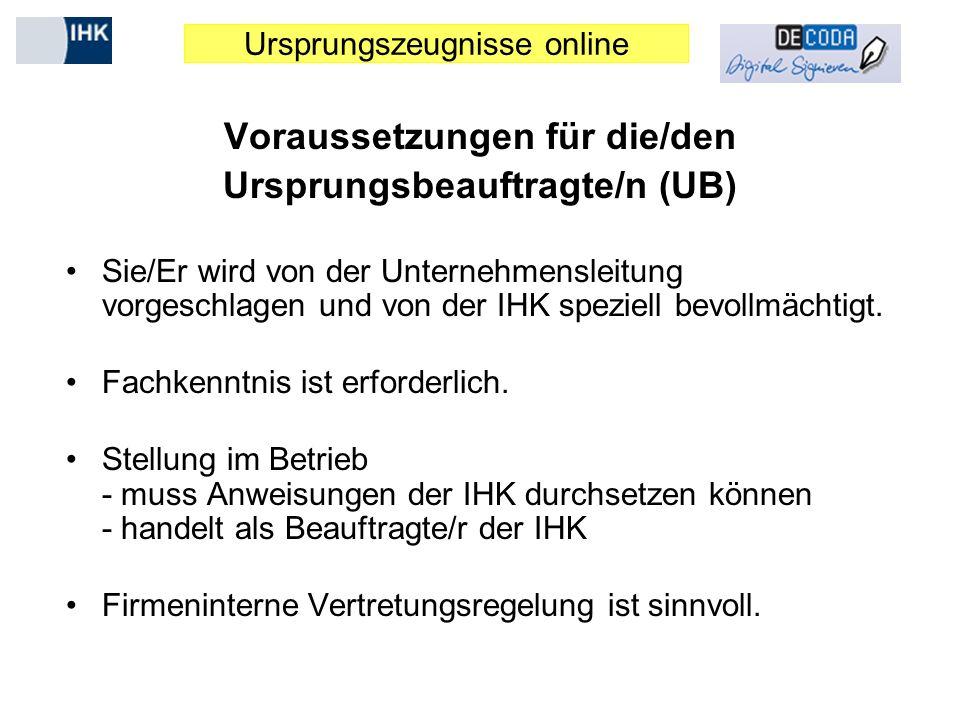 Ursprungszeugnisse online Voraussetzungen für die/den Ursprungsbeauftragte/n (UB) Sie/Er wird von der Unternehmensleitung vorgeschlagen und von der IH