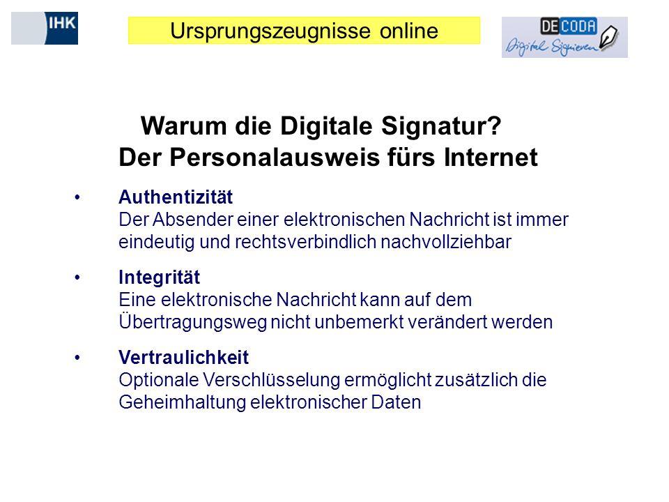 Ursprungszeugnisse online Warum die Digitale Signatur? Der Personalausweis fürs Internet Authentizität Der Absender einer elektronischen Nachricht ist