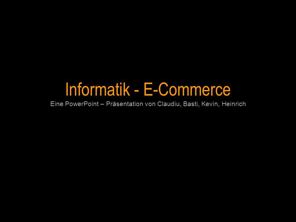 Informatik - E-Commerce Eine PowerPoint – Präsentation von Claudiu, Basti, Kevin, Heinrich