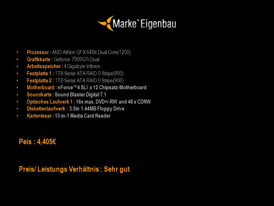 Prozessor : AMD Athlon GFX 64Bit Dual Core(1200) Grafikkarte : Geforce 7900GTi Dual Arbeitsspeicher : 4 Gigabyte Infinion Festplatte 1 : 1TB Serial AT