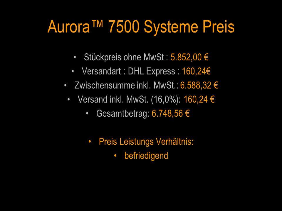 Aurora 7500 Systeme Preis Stückpreis ohne MwSt : 5.852,00 Versandart : DHL Express : 160,24 Zwischensumme inkl. MwSt.: 6.588,32 Versand inkl. MwSt. (1