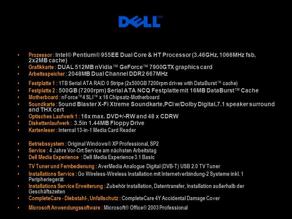 Prozessor : Intel® Pentium® 955EE Dual Core & HT Processor (3.46GHz, 1066MHz fsb, 2x2MB cache) Grafikkarte : DUAL 512MB nVidia GeForce 7900GTX graphic