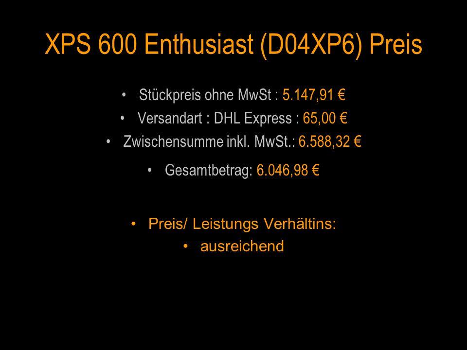 XPS 600 Enthusiast (D04XP6) Preis Stückpreis ohne MwSt : 5.147,91 Versandart : DHL Express : 65,00 Zwischensumme inkl. MwSt.: 6.588,32 Gesamtbetrag: 6