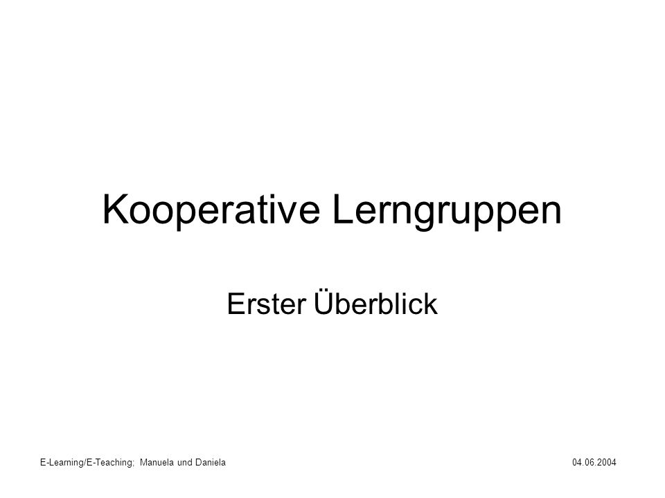 E-Learning/E-Teaching; Manuela und Daniela04.06.2004 Kooperative Lerngruppen Erster Überblick