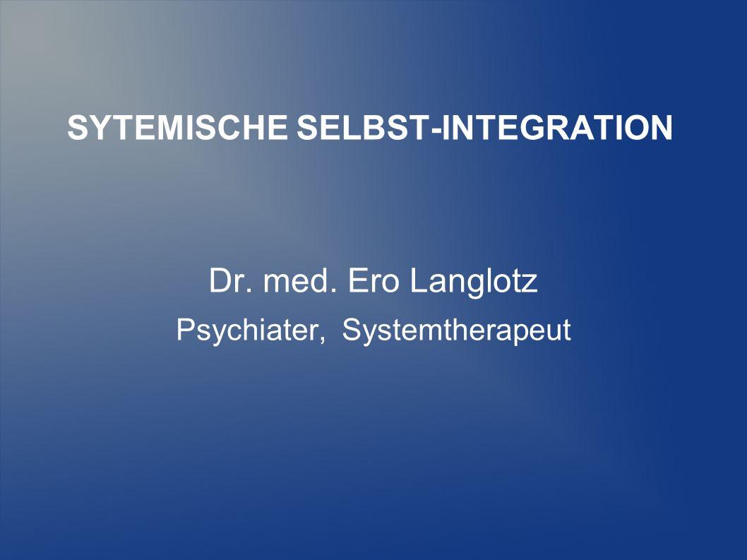 SYTEMISCHE SELBST-INTEGRATION Dr. med. Ero Langlotz Psychiater, Systemtherapeut