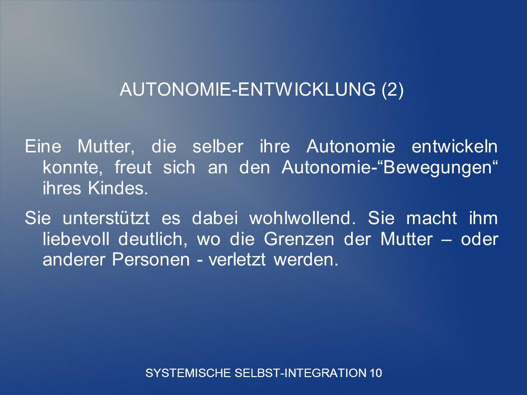 SYSTEMISCHE SELBST-INTEGRATION 10 AUTONOMIE-ENTWICKLUNG (2) Eine Mutter, die selber ihre Autonomie entwickeln konnte, freut sich an den Autonomie-Bewegungen ihres Kindes.
