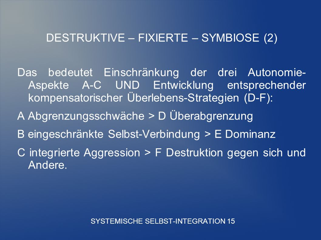 SYSTEMISCHE SELBST-INTEGRATION 15 DESTRUKTIVE – FIXIERTE – SYMBIOSE (2) Das bedeutet Einschränkung der drei Autonomie- Aspekte A-C UND Entwicklung entsprechender kompensatorischer Überlebens-Strategien (D-F): A Abgrenzungsschwäche > D Überabgrenzung B eingeschränkte Selbst-Verbindung > E Dominanz C integrierte Aggression > F Destruktion gegen sich und Andere.