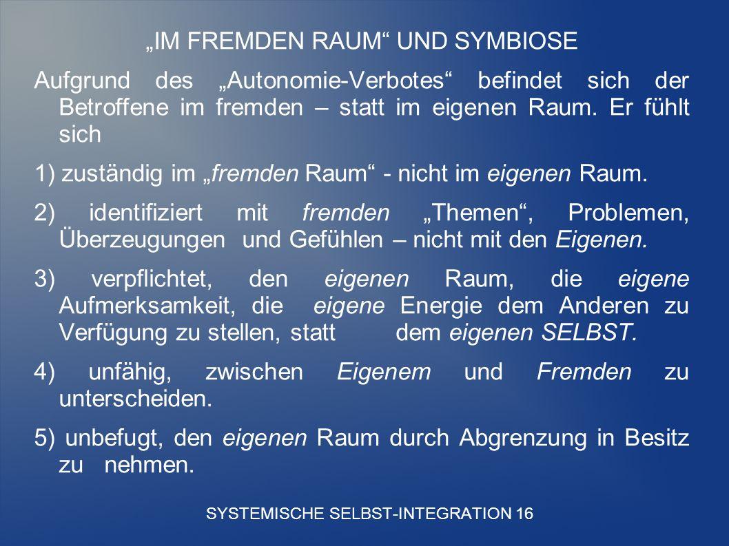 SYSTEMISCHE SELBST-INTEGRATION 16 IM FREMDEN RAUM UND SYMBIOSE Aufgrund des Autonomie-Verbotes befindet sich der Betroffene im fremden – statt im eigenen Raum.
