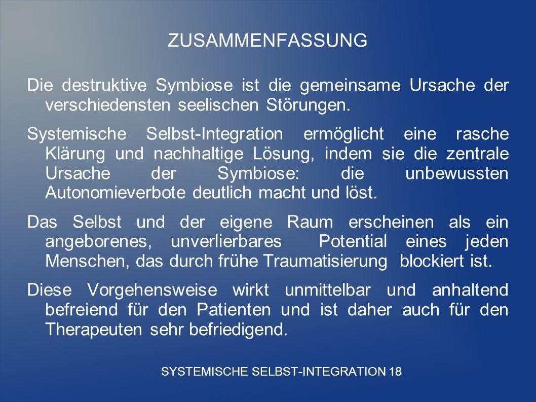 SYSTEMISCHE SELBST-INTEGRATION 18 ZUSAMMENFASSUNG Die destruktive Symbiose ist die gemeinsame Ursache der verschiedensten seelischen Störungen.
