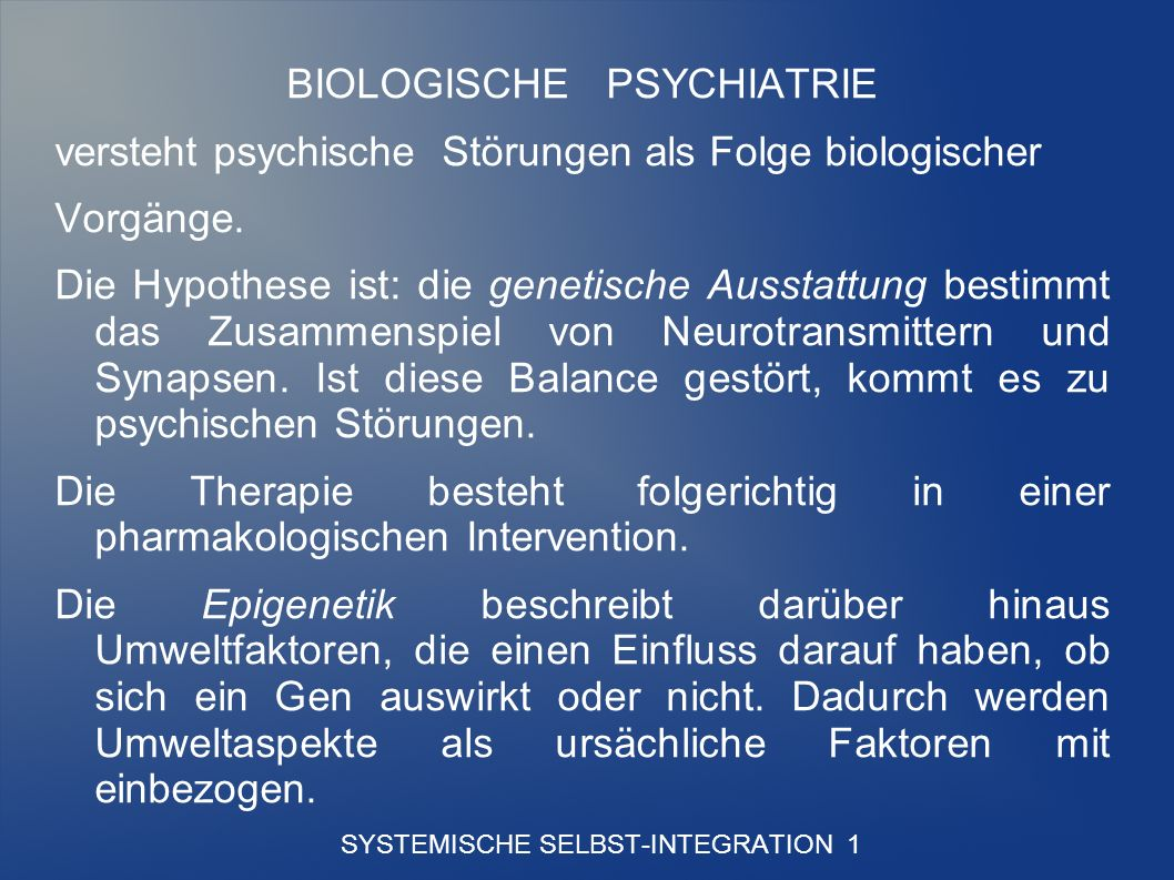 SYSTEMISCHE SELBST-INTEGRATION 1 BIOLOGISCHE PSYCHIATRIE versteht psychische Störungen als Folge biologischer Vorgänge.