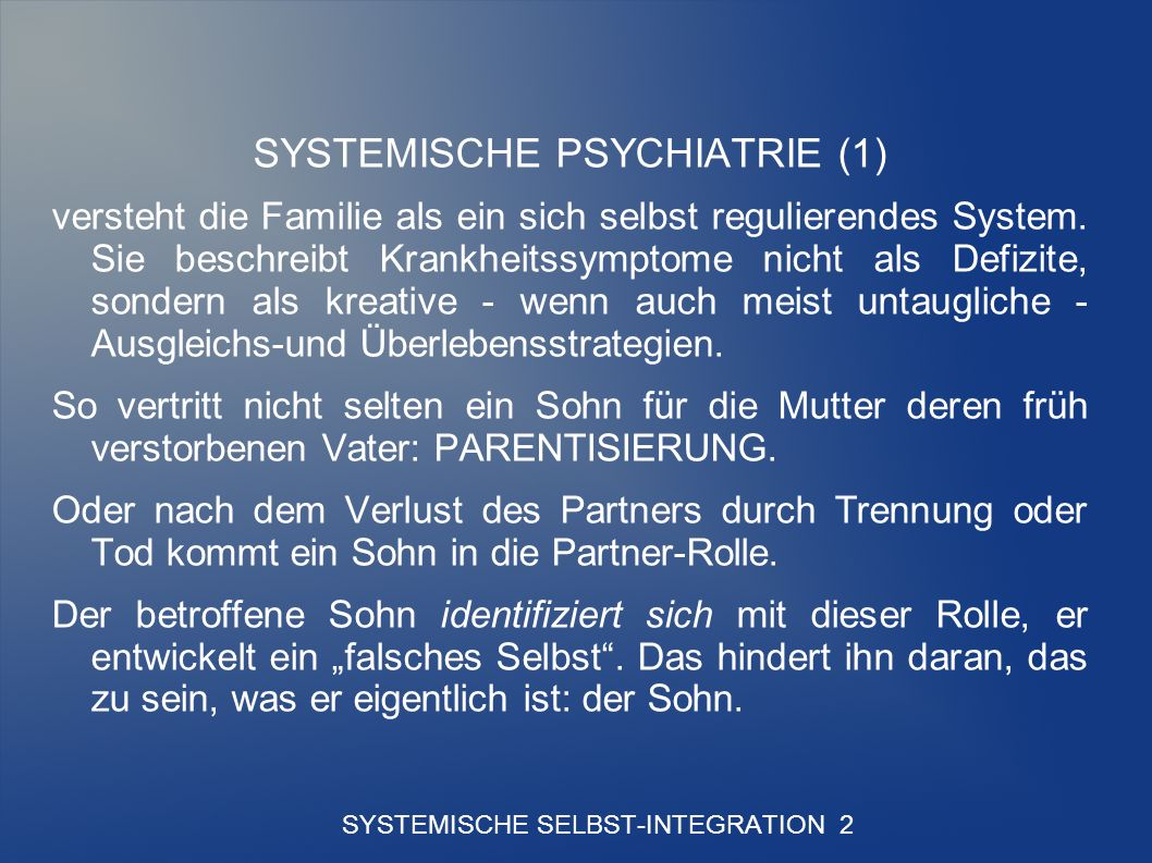 SYSTEMISCHE SELBST-INTEGRATION 2 SYSTEMISCHE PSYCHIATRIE (1) versteht die Familie als ein sich selbst regulierendes System.