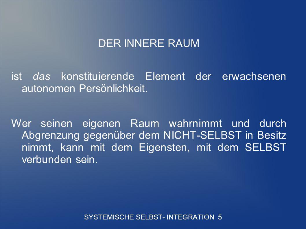 SYSTEMISCHE SELBST- INTEGRATION 5 DER INNERE RAUM ist das konstituierende Element der erwachsenen autonomen Persönlichkeit.