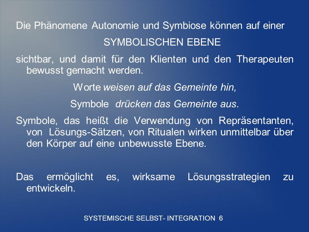 SYSTEMISCHE SELBST- INTEGRATION 6 Die Phänomene Autonomie und Symbiose können auf einer SYMBOLISCHEN EBENE sichtbar, und damit für den Klienten und den Therapeuten bewusst gemacht werden.