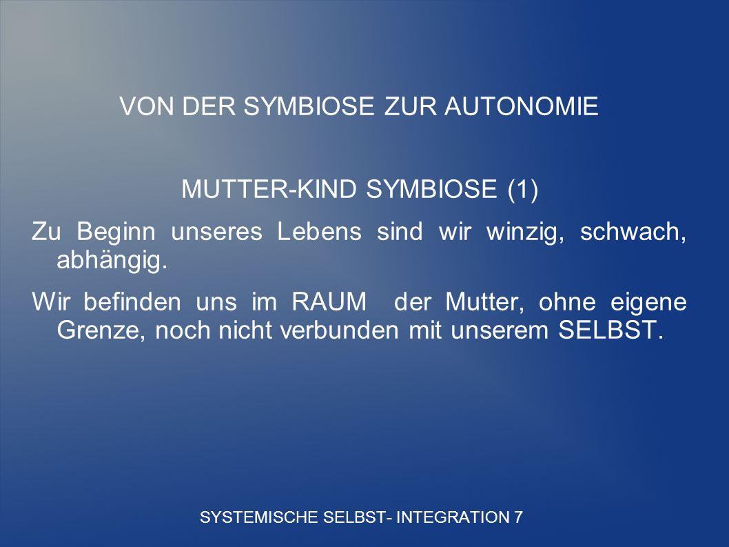 SYSTEMISCHE SELBST- INTEGRATION 7 VON DER SYMBIOSE ZUR AUTONOMIE MUTTER-KIND SYMBIOSE (1) Zu Beginn unseres Lebens sind wir winzig, schwach, abhängig.