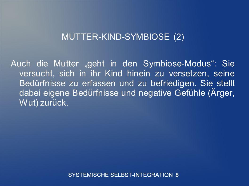 SYSTEMISCHE SELBST-INTEGRATION 8 MUTTER-KIND-SYMBIOSE (2) Auch die Mutter geht in den Symbiose-Modus: Sie versucht, sich in ihr Kind hinein zu versetzen, seine Bedürfnisse zu erfassen und zu befriedigen.