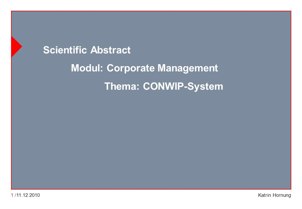 CONWIP CONWIP Constant work in process Katrin Hornung Scientific Abstract Modul: Corporate Management Thema: CONWIP-System 1 /11.12.2010