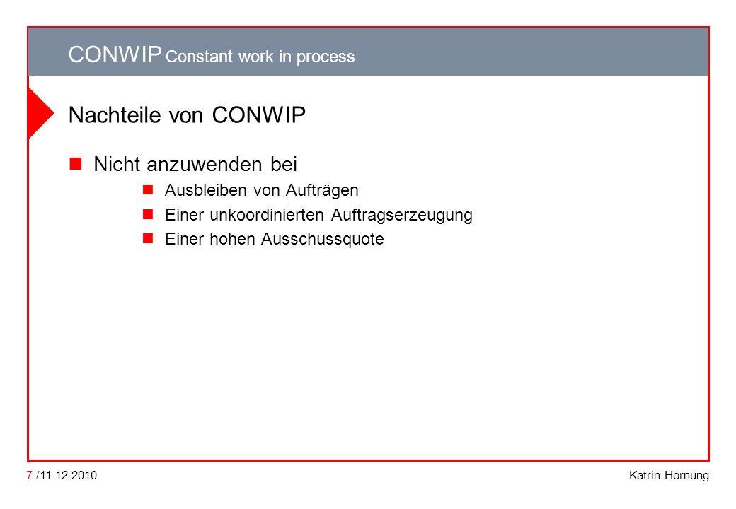 CONWIP CONWIP Constant work in process Katrin Hornung CONWIP Constant work in process 7 /11.12.2010 Nachteile von CONWIP Nicht anzuwenden bei Ausbleib