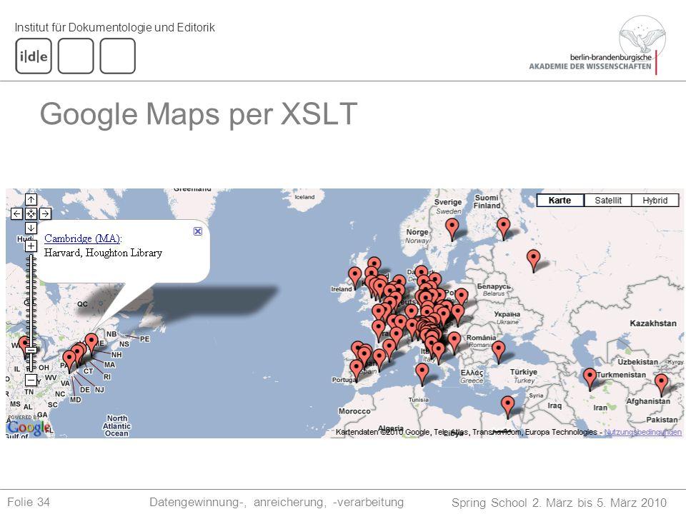 Institut für Dokumentologie und Editorik Spring School 2. März bis 5. März 2010 Datengewinnung-, anreicherung, -verarbeitungFolie 34 Google Maps per X
