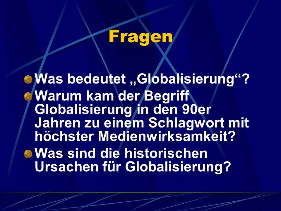 Fragen Was bedeutet Globalisierung? Warum kam der Begriff Globalisierung in den 90er Jahren zu einem Schlagwort mit höchster Medienwirksamkeit? Was si