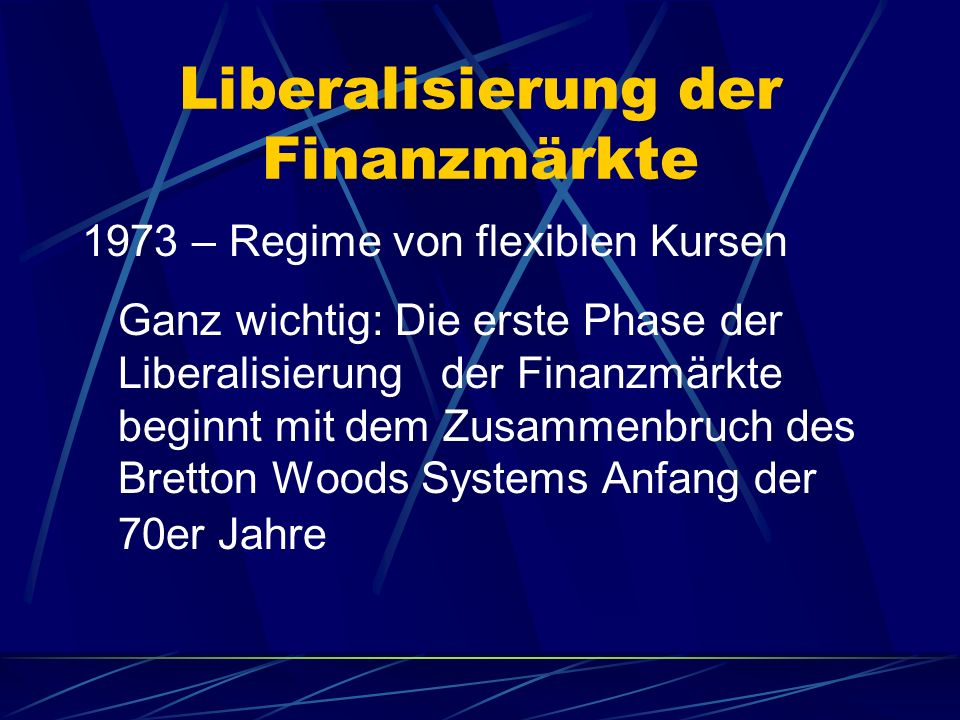 Liberalisierung der Finanzmärkte 1973 – Regime von flexiblen Kursen Ganz wichtig: Die erste Phase der Liberalisierung der Finanzmärkte beginnt mit dem